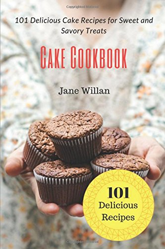 Cake Cookbook: 101 Delicious Cake Recipes for Sweet and Savory Treats by Jane Willan
