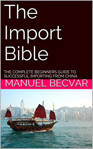 The Import Bible: The complete beginners guide to successful importing from China