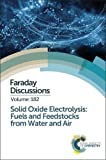 Solid Oxide Electrolysis: Fuels and Feedstocks from Water and Air (Faraday Discussions)
