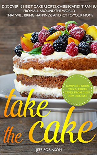 Take The Cake:  Discover 139 Best cake recipes, cheesecakes, tiramisu, from all around the world that will bring happiness and joy to your home. by [Robinson, Jeff]