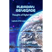 Pleiadian Renegade: Thoughts of Higher Magnitude (Logbooks of the League of Light Book 2)