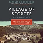 Village of Secrets: Defying the Nazis in Vichy France | Caroline Moorehead