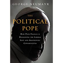 The Political Pope: How Pope Francis Is Delighting the Liberal Left and Abandoning Conservatives