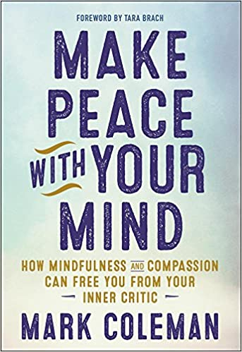 Make peace with your mind how mindfulness and compassion can free make peace with your mind how mindfulness and compassion can free you from your inner critic mark coleman tara brach 9781608684304 amazon books fandeluxe Images