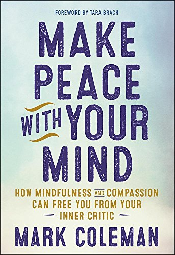 Make Peace with Your Mind: How Mindfulness and Compassion Can Free You from Your Inner Critic (Mark Coleman Make Peace With Your Mind)