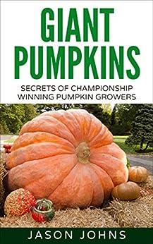 Growing Giant Pumpkins - How To Grow Massive Pumpkins At Home (Inspiring Gardening Ideas Book 10) by [Johns, Jason]