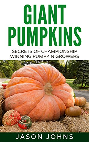 Growing Giant Pumpkins - How To Grow Massive Pumpkins At Home (Inspiring Gardening Ideas Book 10) by [Johns, Jason]
