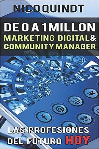 De 0 a 1 Millón - Community Manager y marketing digital: La profesión del mañana, hoy!: Amazon.es: Nico Quindt: Libros