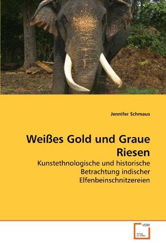 Weißes Gold und Graue Riesen: Kunstethnologische und historische Betrachtung indischer Elfenbeinschnitzereien (German Edition)