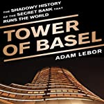 Tower of Basel: The Shadowy History of the Secret Bank that Runs the World | Adam LeBor