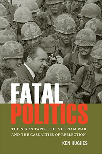Fatal Politics: The Nixon Tapes, the Vietnam War, and the Casualties of Reelection (Miller Center Studies on the Presidency)