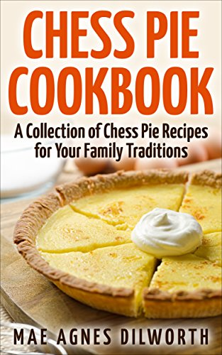Chess Pie - Chess Pie Cookbook: A Collection of Chess Pie Recipes for Your Family Traditions