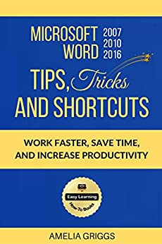 Microsoft Word 2007 2010 2016 Tips Tricks and Shortcuts: Work Faster, Save Time, and Increase Productivity by [Griggs, Amelia]