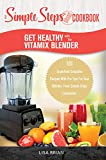 Get Healthy with the Vitamix Blender: A Simple Steps Brand Cookbook: 101 Superfood Smoothie Recipes With Pro Tips For Your Blender, From Simple Steps Cookbooks! (Blender Cookbooks Book 1)