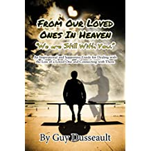 From Our Loved Ones in Heaven -We Are Still With You: An Inspirational and Supportive Guide for Dealing with the Loss of a Loved One and Connecting with Them