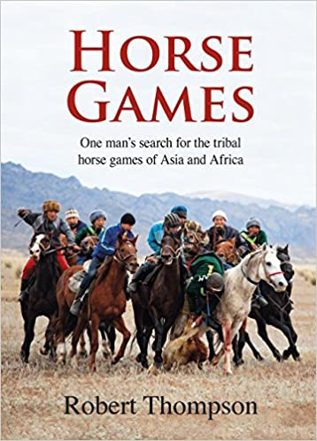 Horse Games: One Man's Search for the Tribal Horse Games of Asia and