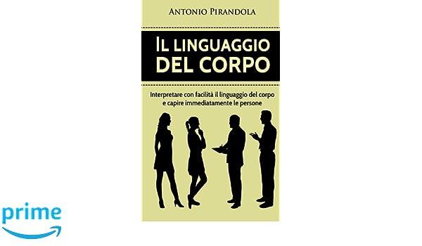Il linguaggio del corpo Interpretare con facilità il linguaggio del corpo e capire