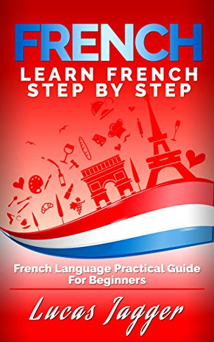 Learn French Step by Step: French Language Practical Guide for Beginners (Learn French, Learn Spanish, Learn Italian, Learn German) by [Jagger, Lucas, French]
