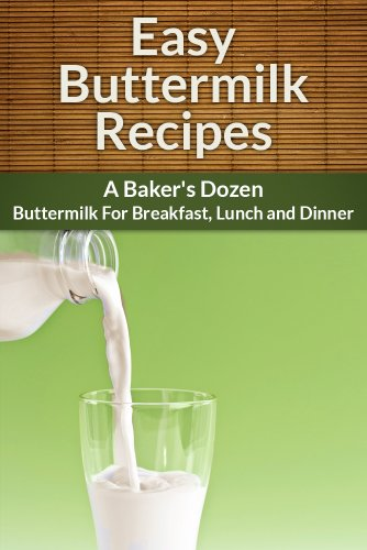 Buttermilk Recipes: A Baker's Dozen. Buttermilk for Breakfast, Lunch and Dinner.