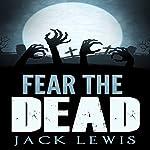 Fear the Dead: A Zombie Apocalypse Series | Jack Lewis