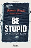 Be Stupid: For Successful Living by Renzo Rosso (2011-09-13)