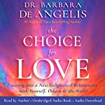The Choice for Love: Entering into a New, Enlightened Relationship with Yourself, Others and the World | Dr. Barbara De Angelis