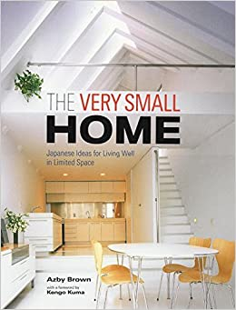 The Very Small Home Japanese Ideas For Living Well In Limited Space Azby Brown Kengo Kuma 9781568364346 Amazon Com Books