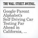 Google-Parent Alphabet's Self-Driving Car Testing Far Ahead in California, Reports Show | Tim Higgins