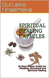 SPIRITUAL HEALING CAPSULES: 31 Days Prayer Guide for Physical, Emotional and Spiritual Healing