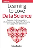 Learning to Love Data Science: Explorations of Emerging Technologies and Platforms for Predictive Analytics, Machine Learning, Digital Manufacturing and Supply Chain Optimization