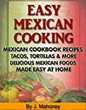 Easy Mexican Cooking -: Mexican Cookbook Recipes Tacos, Tortillas & More Delicious Mexican Foods Made Easy At Home