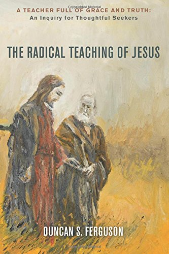 The Radical Teaching of Jesus: A Teacher Full of Grace and Truth: An Inquiry for Thoughtful Seekers