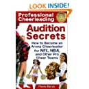 Professional Cheerleading Audition Secrets: How To Become an Arena Cheerleader for NFL, NBA, and Other Pro Cheer Teams