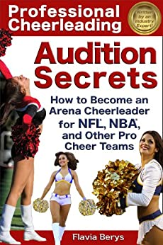 Professional Cheerleading Audition Secrets: How To Become an Arena Cheerleader for NFL, NBA, and Other Pro Cheer Teams by [Berys, Flavia]