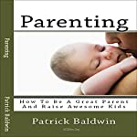 Parenting: How to Be a Great Parent and Raise Awesome Kids | Patrick Baldwin