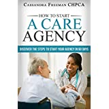 How to Start A Care Agency: Discover the Steps to Start Your Agency in 60 Days (Part 1)