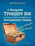 A Therapeutic Treasure Box for Working with Children and Adolescents with Developmental Trauma: Creative Techniques and Activities (Therapeutic Treasures Collection)