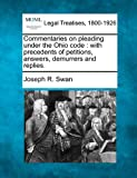 Commentaries on pleading under the Ohio code : with precedents of petitions, answers, demurrers and Replies, Joseph R. Swan, 1240080425