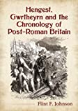 Hengest, Gwrtheyrn and the Chronology of Post-Roman Britain, Flint F. Johnson, 0786478195
