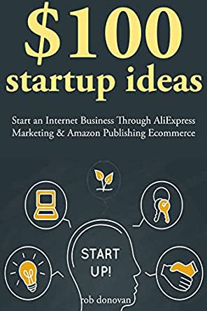 $100 Start Up Ideas: Start an Internet Business Through AliExpress Marketing & Amazon Publishing Ecommerce (English Edition) eBook: Donovan, Rob: Amazon.es: Tienda Kindle