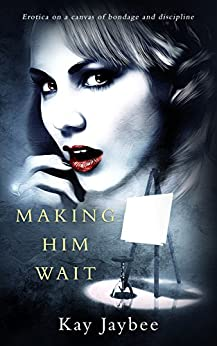 Making Him Wait: Erotica on a canvas of bondage and discipline by [Jaybee, Kay]