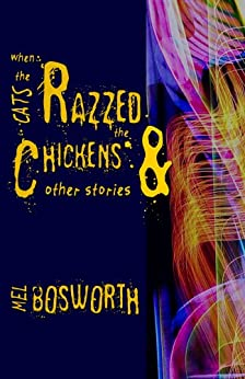 When the Cats Razzed the Chickens and Other Stories (Signature Chapbook Book 2) by [Mel Bosworth]