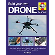 Build Your Own Drone Manual: The practical guide to safely building, operating and maintaining an Unmanned Aerial Vehicle (UAV)