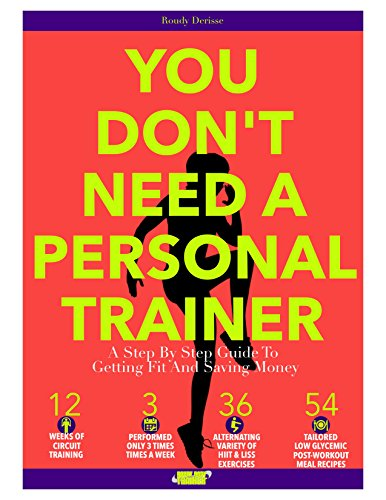 (You Don't Need A Personal Trainer: A Step By Step Guide To Getting Fit And Saving Money)