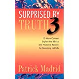 Surprised by Truth 3: 10 More Converts Explain the Biblical and Historical Reasons for Becoming Catholic (v. 3) by Patrick Madrid (2002-09-15)