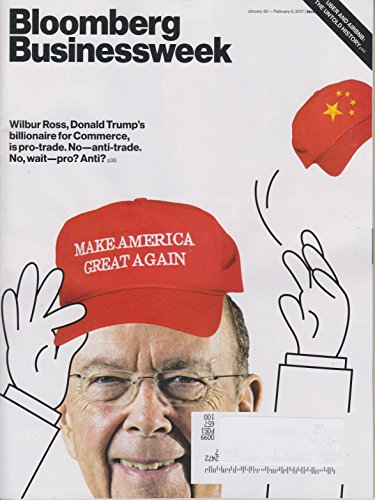 Bloomberg Businessweek January 30 - February 5, 2017 Wilbur Ross, Donald Trump's Billionaire for Commerce, is pro-trade. No - anti-trade. No, wait - pro? Anti?