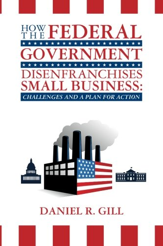 Download How the Federal Government Disenfranchises Small Business: Challenges and Plan for Action: Challenges and a Plan for Action PDF