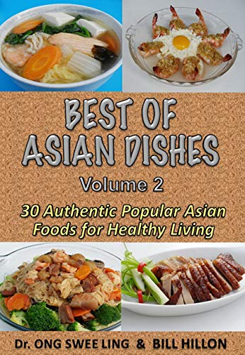 BEST of ASIAN DISHES  Volume 2 : 30 Authentic Popular Asian Foods For Healthy Living by BILL HILLON, DR.ONG SWEE LING