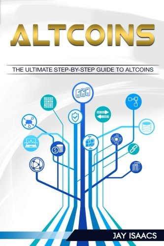 Altcoins: The ultimate guide to take you from beginner to expert on altcoins (Bitcoin, Ethereum, Dodgecoin Ripple, Litecoin, Siacoin, DASH, Monero, … Guide To Cryptocurrency Coins) (Volume 3)
