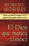 El Dios que nunca conocí: Cómo una amistad verdadera con el Espíritu Santo puede cambiar su vida (Spanish Edition)